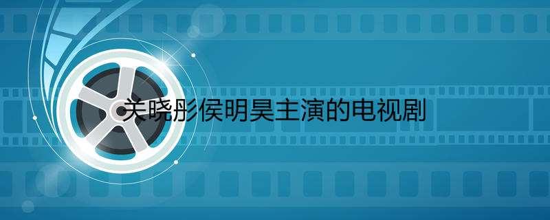《【好聚彩娱乐官方登录平台】关晓彤侯明昊主演的电视剧》
