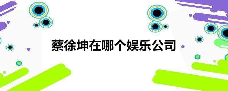 蔡徐坤在哪个娱乐公司