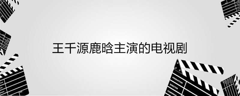 王千源鹿晗主演的电视剧