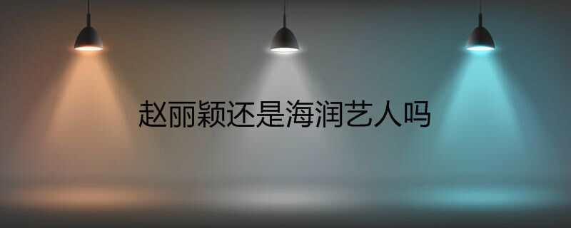 赵丽颖还是海润艺人吗