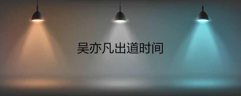 吴亦凡出道时间