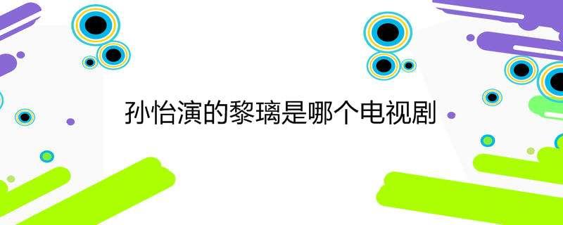 孙怡演的黎璃是哪个电视剧