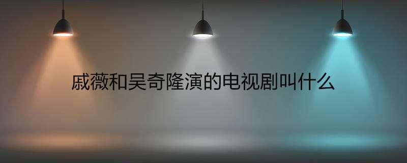 戚薇和吴奇隆演的电视剧叫什么