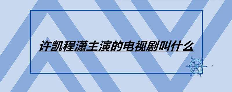 许凯程潇主演的电视剧叫什么