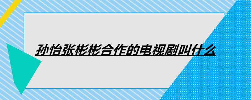 孙怡张彬彬合作的电视剧叫什么