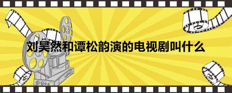刘昊然和谭松韵演的电视剧叫什么
