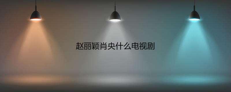 赵丽颖肖央什么电视剧