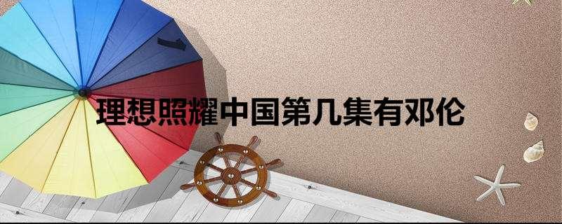 理想照耀中国第几集有邓伦