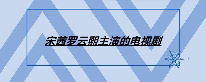 宋茜罗云熙主演的电视剧