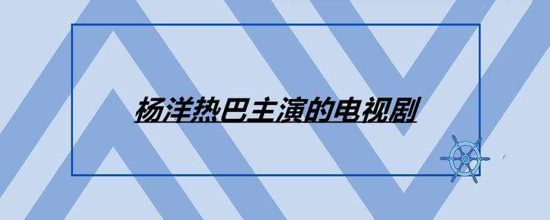 杨洋热巴主演的电视剧