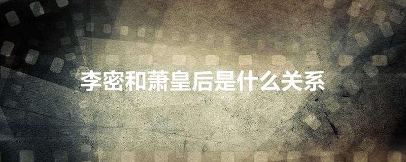 《【摩臣娱乐手机版登录】李密和萧皇后是什么关系》