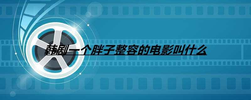 【美天棋牌】韩剧一个胖子整容的电影叫什么