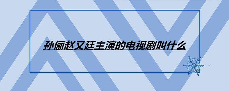 孙俪赵又廷主演的电视剧叫什么