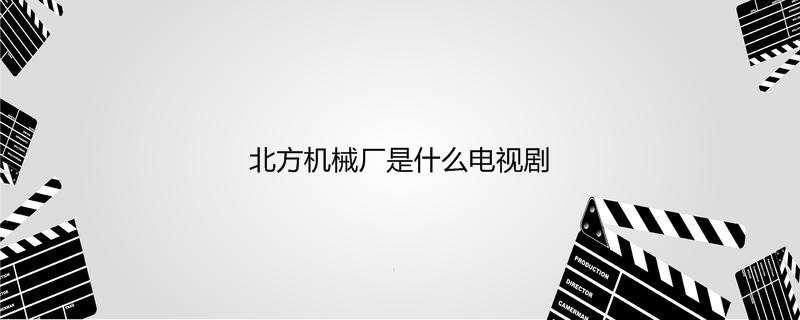 【美天棋牌】北方机械厂是什么电视剧