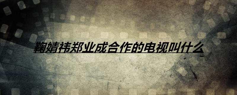 鞠婧祎郑业成合作的电视叫什么