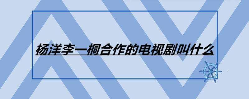 杨洋李一桐合作的电视剧叫什么