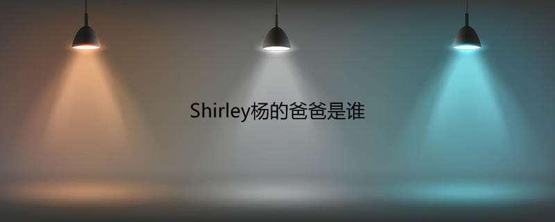 Shirley杨的爸爸是谁